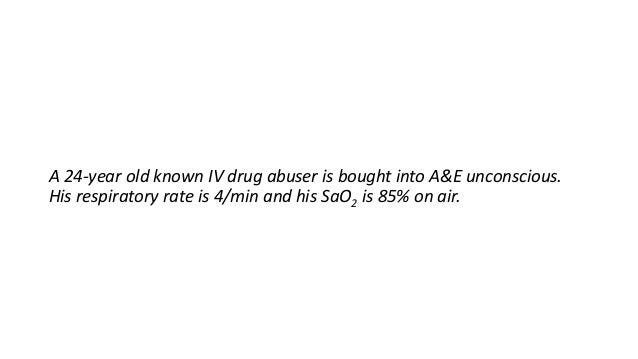 A 24-year old known IV drug abuser is bought into A&E unconscious. His respiratory rate is 4/min and his SaO2 is 85% on ai...