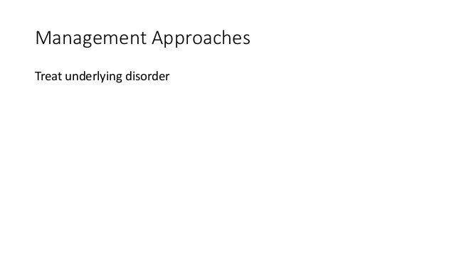 Management Approaches Treat underlying disorder