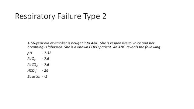 Respiratory Failure Type 2 A 56-year old ex-smoker is bought into A&E. She is responsive to voice and her breathing is lab...