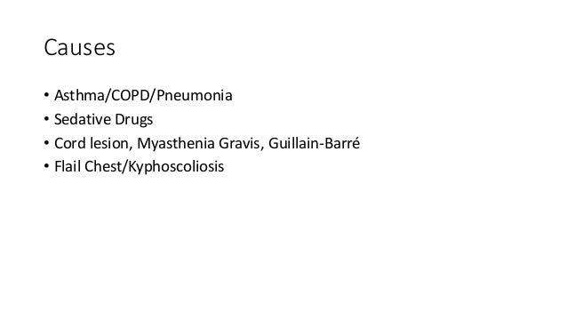 Causes • Asthma/COPD/Pneumonia • Sedative Drugs • Cord lesion, Myasthenia Gravis, Guillain-Barré • Flail Chest/Kyphoscolio...