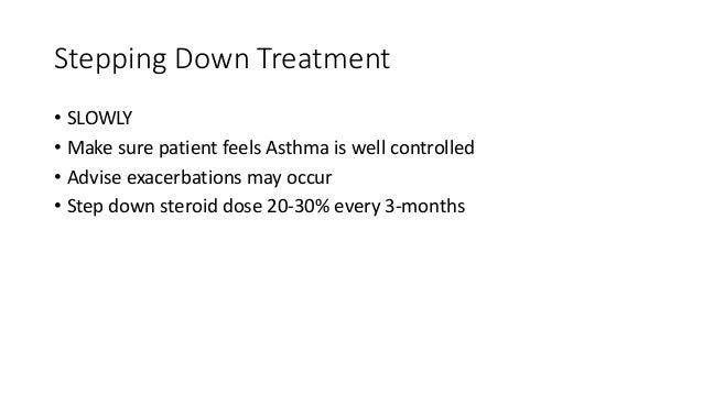 Stepping Down Treatment • SLOWLY • Make sure patient feels Asthma is well controlled • Advise exacerbations may occur • St...