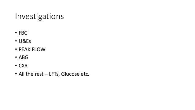 Investigations • FBC • U&Es • PEAK FLOW • ABG • CXR • All the rest – LFTs, Glucose etc.