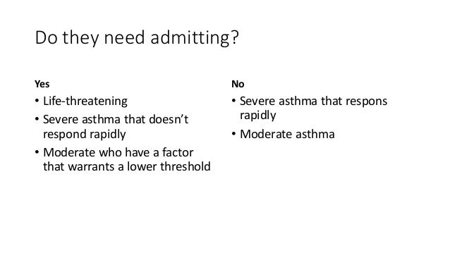 Do they need admitting? Yes • Life-threatening • Severe asthma that doesn't respond rapidly • Moderate who have a factor t...