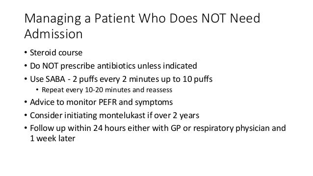 Managing a Patient Who Does NOT Need Admission • Steroid course • Do NOT prescribe antibiotics unless indicated • Use SABA...