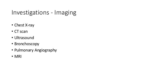 Investigations - Imaging • Chest X-ray • CT scan • Ultrasound • Bronchoscopy • Pulmonary Angiography • MRI