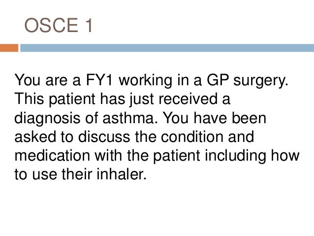 OSCE 1 You are a FY1 working in a GP surgery. This patient has just received a diagnosis of asthma. You have been asked to...