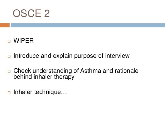 OSCE 2  WIPER  Introduce and explain purpose of interview  Check understanding of Asthma and rationale behind inhaler t...