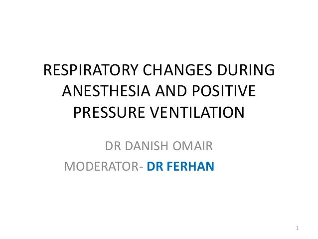 RESPIRATORY CHANGES DURING ANESTHESIA AND POSITIVE PRESSURE VENTILATION DR DANISH OMAIR MODERATOR- DR FERHAN 1