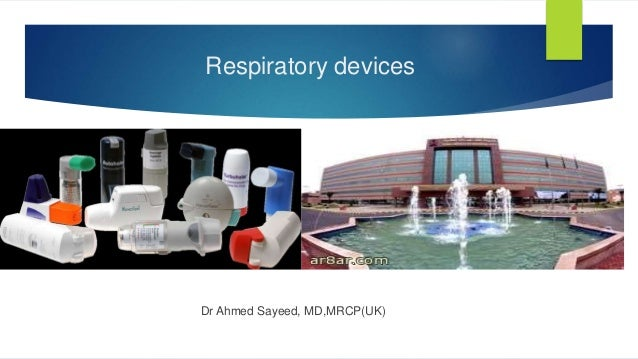 Respiratory devices Dr Ahmed Sayeed, MD,MRCP(UK)