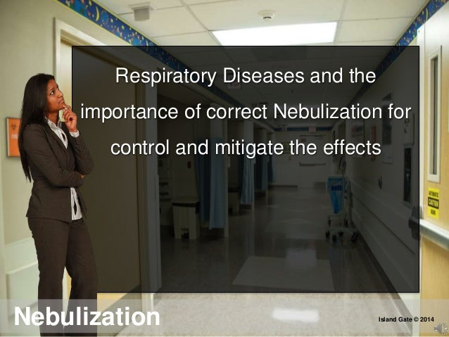 Respiratory Diseases and the importance of correct Nebulization for control and mitigate the effects Nebulization Island G...