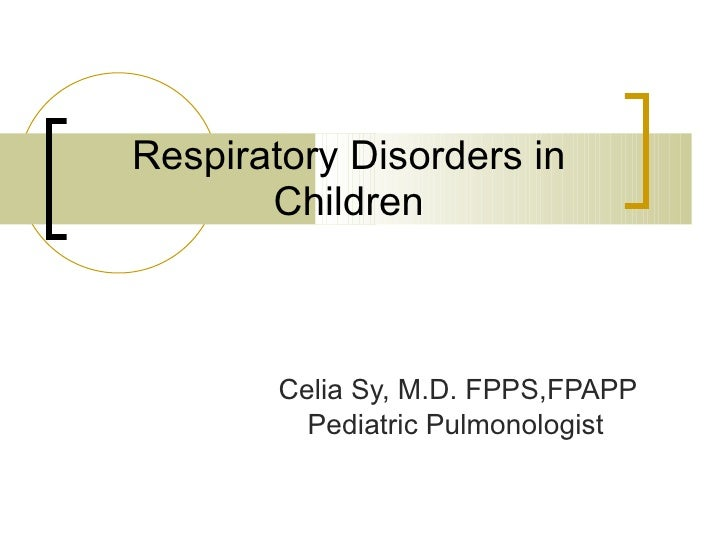 Respiratory Disorders in Children Celia Sy, M.D. FPPS,FPAPP Pediatric Pulmonologist