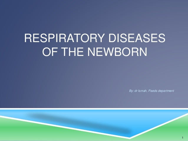 RESPIRATORY DISEASES OF THE NEWBORN By: dr Ismah, Paeds department 1
