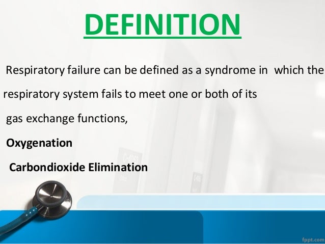 DEFINITION Respiratory failure can be defined as a syndrome in which the respiratory system fails to meet one or both of i...