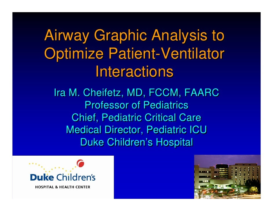 Airway Graphic Analysis to Optimize Patient-Ventilator        Interactions  Ira M. Cheifetz, MD, FCCM, FAARC         Profe...