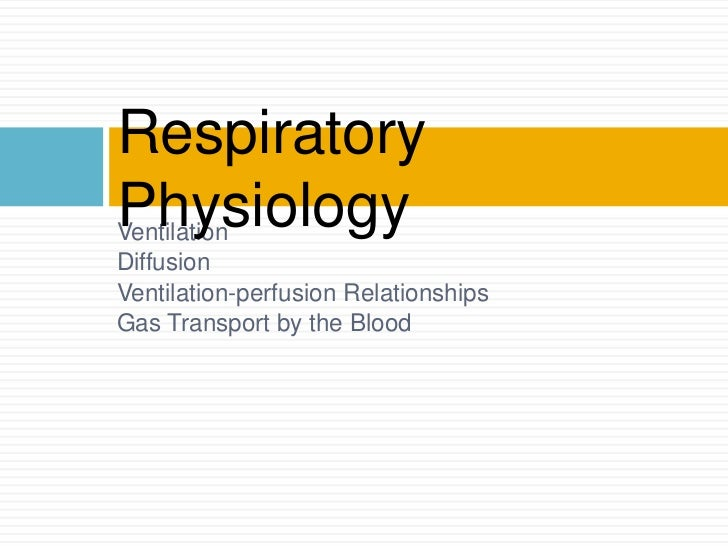Ventilation<br />Diffusion<br />Ventilation-perfusion Relationships<br />Gas Transport by the Blood<br />Respiratory Physi...