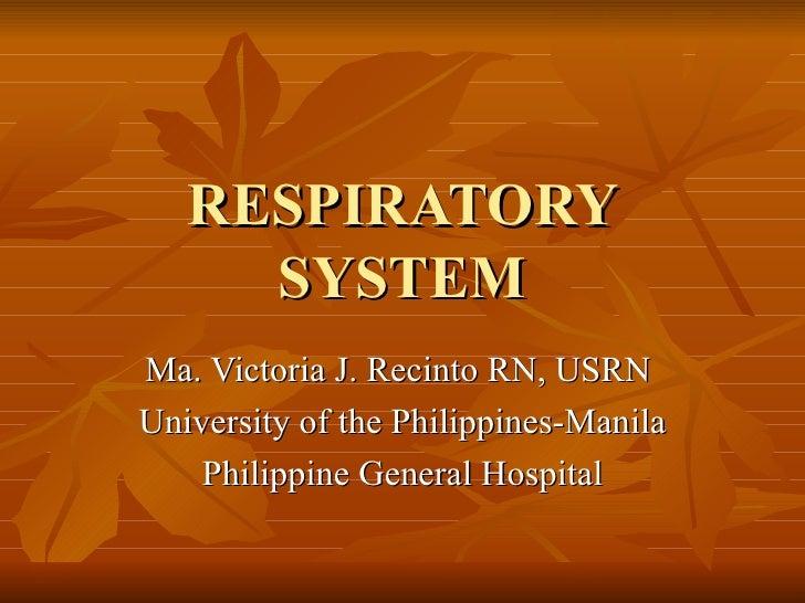 RESPIRATORY SYSTEM Ma. Victoria J. Recinto RN, USRN  University of the Philippines-Manila Philippine General Hospital