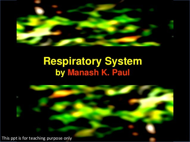Respiratory System by Manash K. Paul This ppt is for teaching purpose only