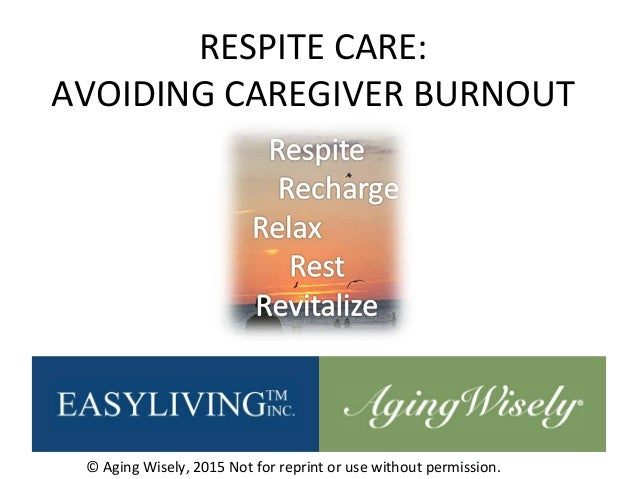 RESPITE CARE: AVOIDING CAREGIVER BURNOUT © Aging Wisely, 2015 Not for reprint or use without permission.