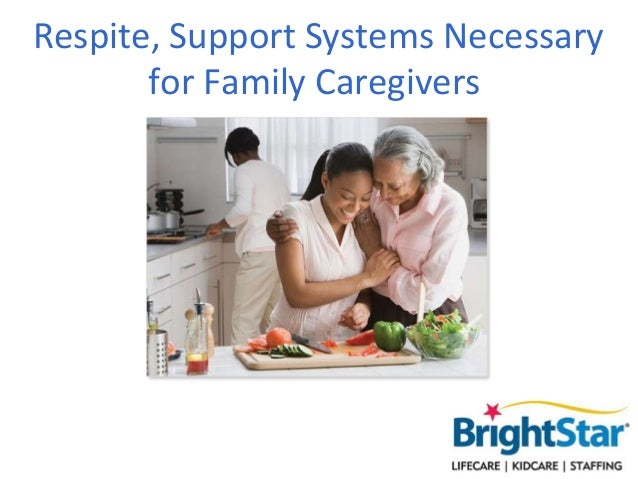 Respite, Support Systems Necessary       for Family Caregivers