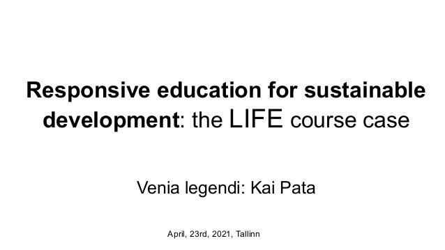 Responsive education for sustainable development: the LIFE course case Venia legendi: Kai Pata April, 23rd, 2021, Tallinn
