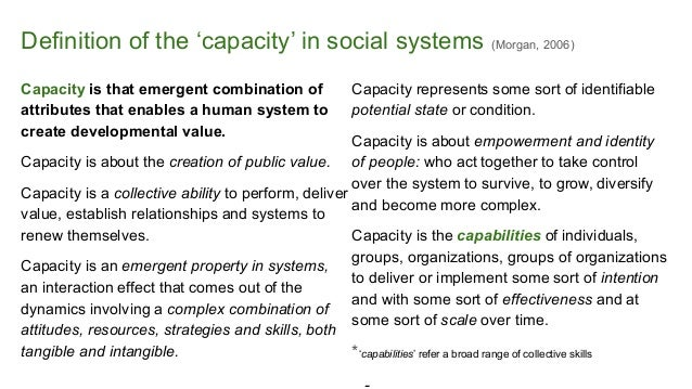 Definition of the 'capacity' in social systems (Morgan, 2006) Capacity is that emergent combination of attributes that ena...