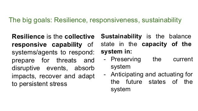 The big goals: Resilience, responsiveness, sustainability Resilience is the collective responsive capability of systems/ag...