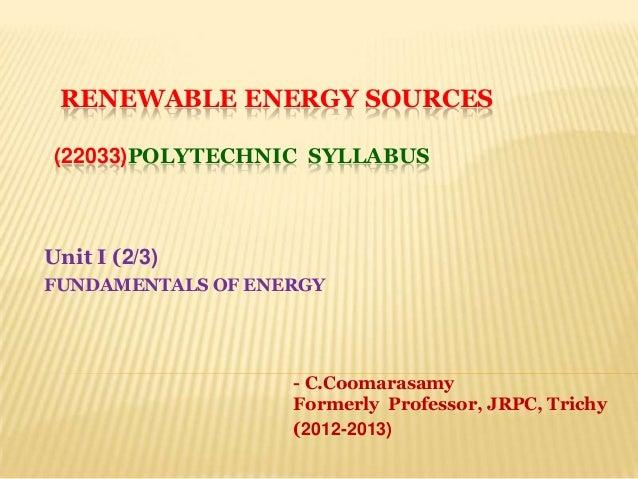 RENEWABLE ENERGY SOURCES(22033)POLYTECHNIC SYLLABUSUnit I (2/3)FUNDAMENTALS OF ENERGY- C.CoomarasamyFormerly Professor, JR...