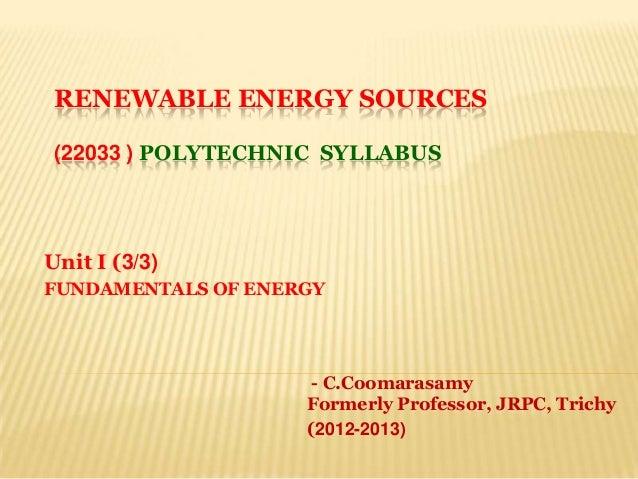 RENEWABLE ENERGY SOURCES(22033 ) POLYTECHNIC SYLLABUSUnit I (3/3)FUNDAMENTALS OF ENERGY- C.CoomarasamyFormerly Professor, ...