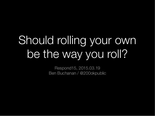 Should rolling your own be the way you roll? Respond15, 2015.03.19 Ben Buchanan / @200okpublic