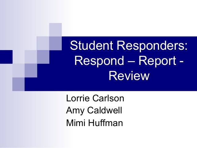 Student Responders: Respond – Report - Review Lorrie Carlson Amy Caldwell Mimi Huffman