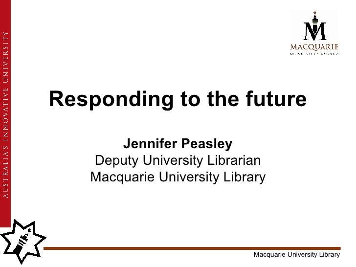 Responding to the future Jennifer Peasley Deputy University Librarian Macquarie University Library