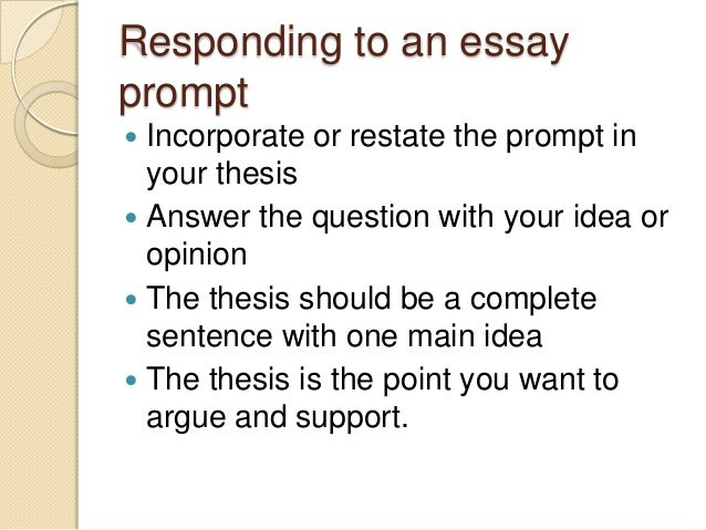 Responding to an essayprompt Incorporate or restate the prompt inyour thesis Answer the question with your idea oropinio...
