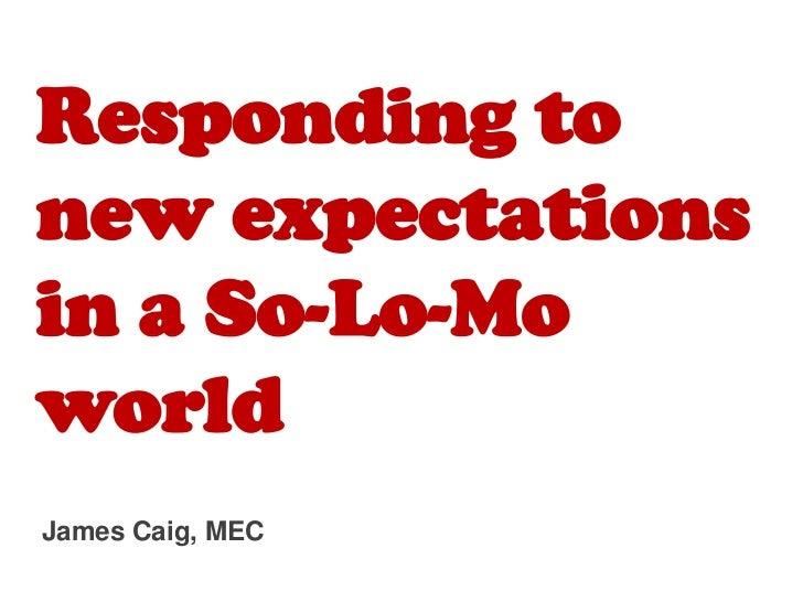 Responding tonew expectationsin a So-Lo-MoworldJames Caig, MEC