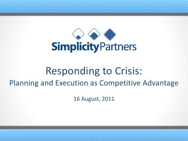 Responding to Crisis:Planning and Execution as Competitive Advantage<br />16 August, 2011<br />