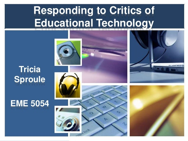 Responding to Critics of Educational Technology Tricia Sproule EME 5054