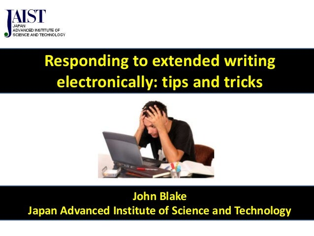 Responding to extended writing electronically: tips and tricks  John Blake Japan Advanced Institute of Science and Technol...