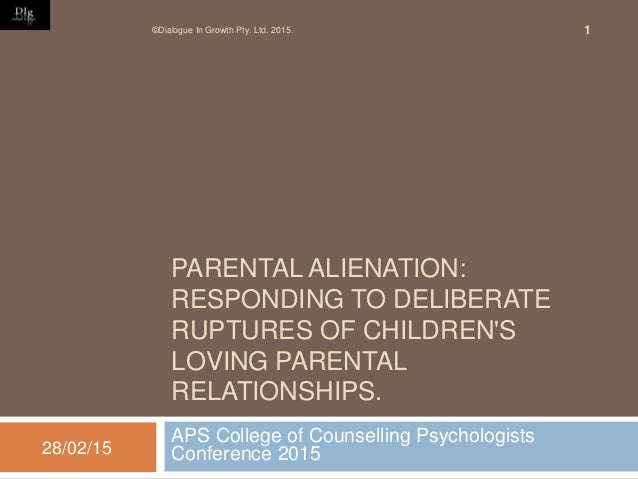 PARENTAL ALIENATION: RESPONDING TO DELIBERATE RUPTURES OF CHILDREN'S LOVING PARENTAL RELATIONSHIPS. APS College of Counsel...