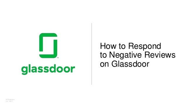 © Glassdoor, Inc. 2017. How to Respond to Negative Reviews on Glassdoor