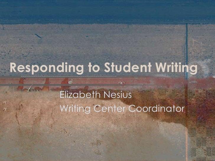 Responding to Student Writing<br />Elizabeth Nesius<br />Writing Center Coordinator<br />
