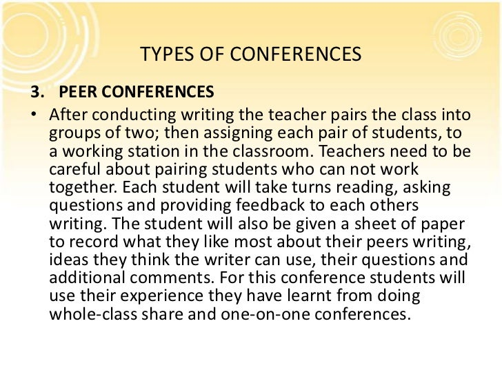 TYPES OF CONFERENCES3. PEER CONFERENCES• After conducting writing the teacher pairs the class into  groups of two; then as...