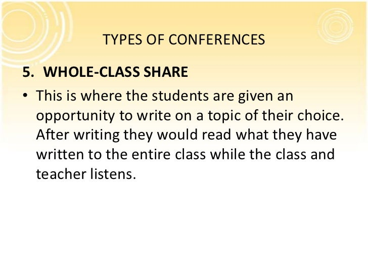 TYPES OF CONFERENCES5. WHOLE-CLASS SHARE• This is where the students are given an  opportunity to write on a topic of thei...
