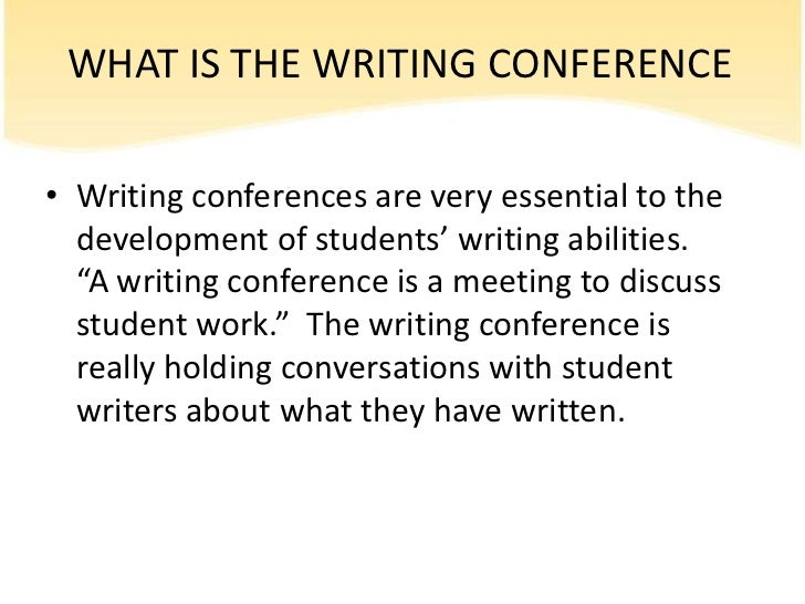 WHAT IS THE WRITING CONFERENCE• Writing conferences are very essential to the  development of students' writing abilities....