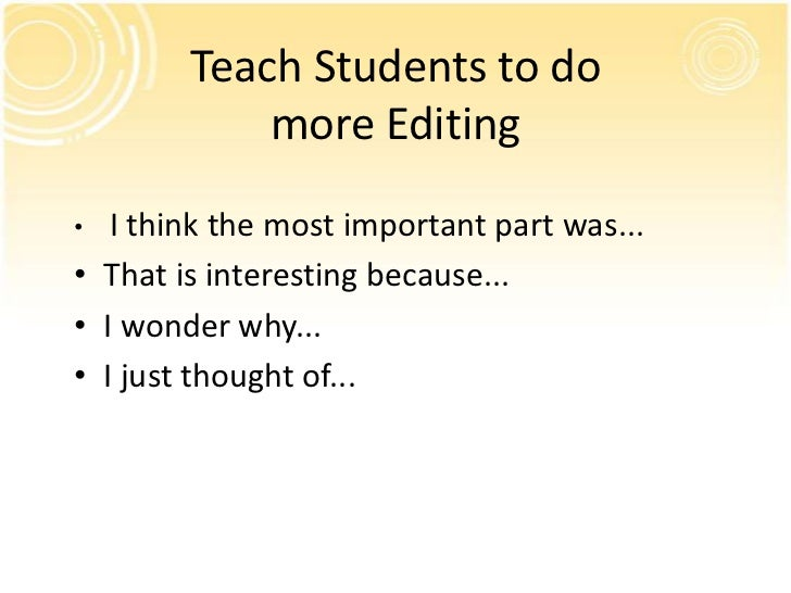Teach Students to do            more Editing•  I think the most important part was...• That is interesting because...• I w...