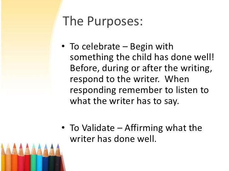The Purposes:• To celebrate – Begin with  something the child has done well!  Before, during or after the writing,  respon...