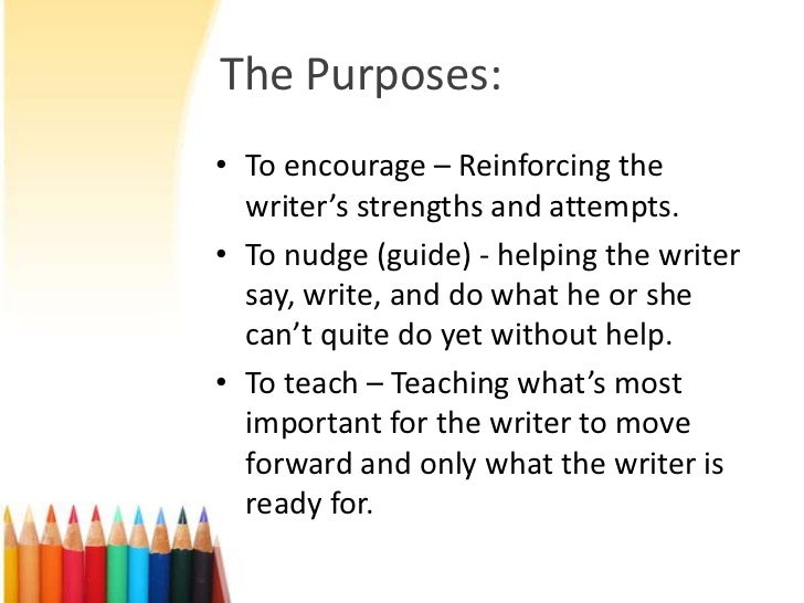 The Purposes:• To encourage – Reinforcing the  writer's strengths and attempts.• To nudge (guide) - helping the writer  sa...