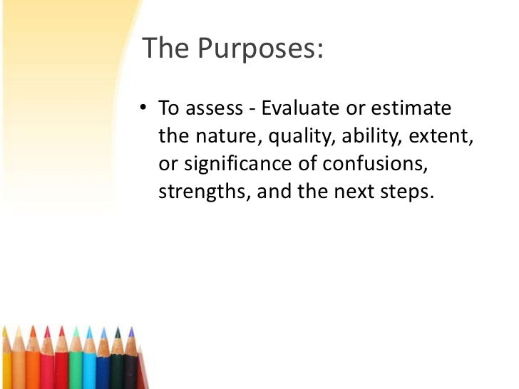 The Purposes:• To assess - Evaluate or estimate  the nature, quality, ability, extent,  or significance of confusions,  st...