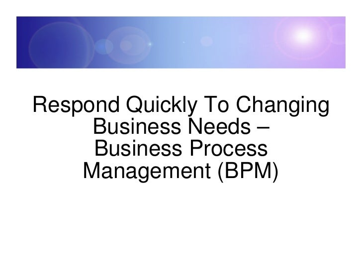 Respond Quickly To Changing      Business Needs –      Business Process     Management (BPM)