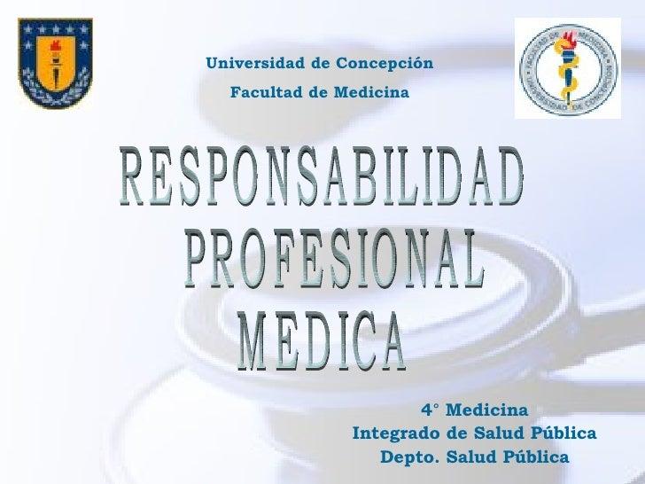 4° Medicina Integrado de Salud Pública Depto. Salud Pública RESPONSABILIDAD PROFESIONAL  MEDICA Universidad de Concepción ...