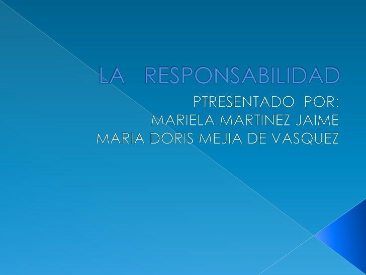 LA   RESPONSABILIDAD<br />PTRESENTADO  POR:<br />MARIELA MARTINEZ JAIME<br />MARIA DORIS MEJIA DE VASQUEZ<br />