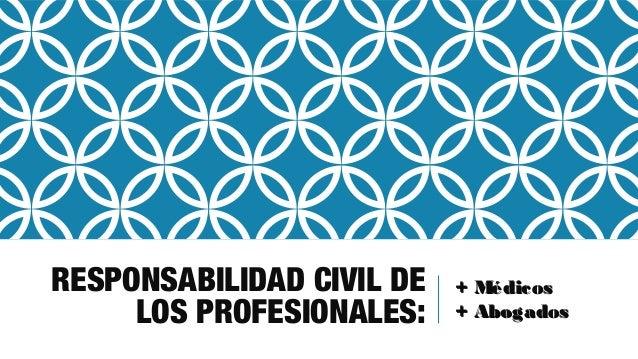 RESPONSABILIDAD CIVIL DE LOS PROFESIONALES: + Médicos+ Médicos + Abogados+ Abogados
